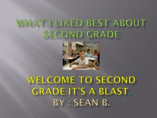 What I Liked Best about Second Grade Welcome to second grade it's a blast . By : Sean b.