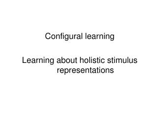 Configural learning Learning about holistic stimulus representations