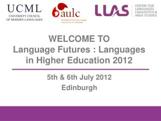 WELCOME TO  Language Futures : Languages in Higher Education 2012