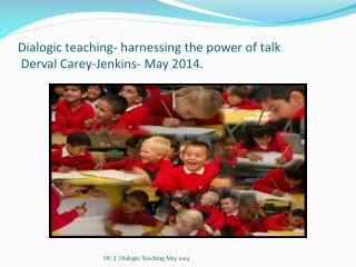 Dialogic teaching- harnessing the power of talk  Derval Carey-Jenkins- May 2014.