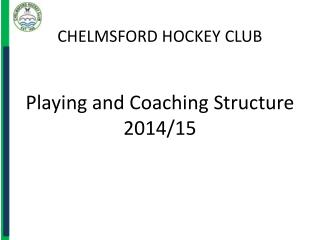 CHELMSFORD HOCKEY CLUB Playing and Coaching Structure 2014/15