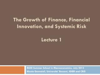 The Growth of Finance, Financial Innovation, and Systemic Risk Lecture 1