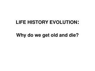 LIFE HISTORY EVOLUTION : Why do we get old and die?