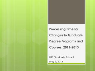 Processing Time for Changes to Graduate  D egree  P rograms and Courses: 2011-2013