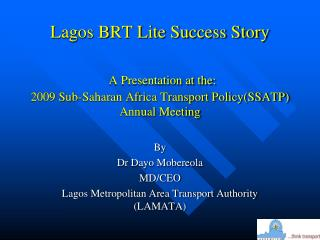 Lagos BRT Lite Success Story  A Presentation at the: 2009 Sub-Saharan Africa Transport Policy(SSATP) Annual Meeting