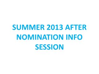 SUMMER 2013 AFTER NOMINATION INFO SESSION