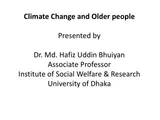 Climate Change and Older people Presented by Dr. Md. Hafiz  Uddin Bhuiyan Associate Professor