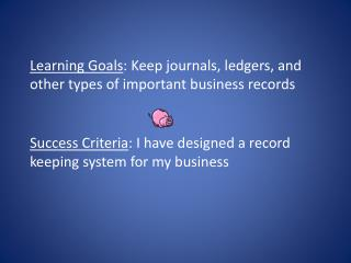 Learning Goals : Keep journals, ledgers, and other types of important business records
