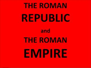 THE ROMAN  REPUBLIC and THE ROMAN   EMPIRE