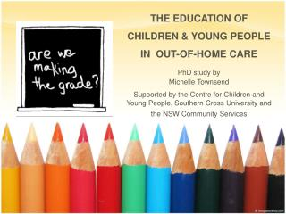 THE EDUCATION OF CHILDREN & YOUNG PEOPLE  IN  OUT-OF-HOME CARE PhD  study by  Michelle Townsend