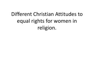 Different Christian Attitudes to equal rights for women in religion.