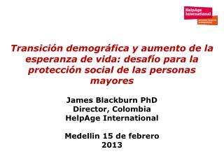 James Blackburn PhD Director, Colombia HelpAge International  Medellin 15 de febrero 2013