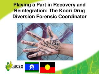 Playing  a Part in Recovery and  Reintegration: The  Koori Drug Diversion Forensic Coordinator
