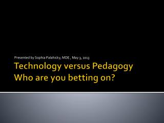 Technology versus Pedagogy   Who are you betting on?