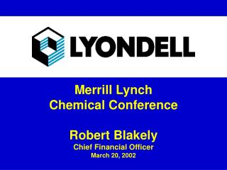 Merrill Lynch Chemical Conference Robert Blakely Chief Financial Officer March 20, 2002