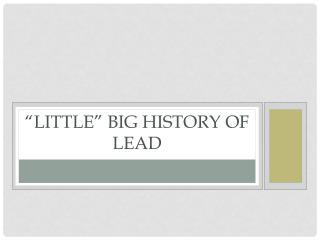 """Little"" Big History of Lead"