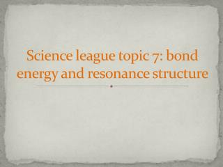 Science league topic  7:  bond energy and resonance structure