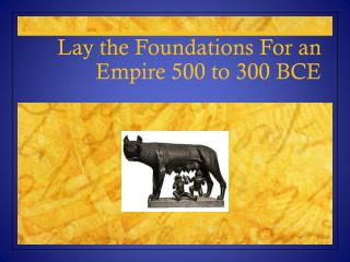 Lay the Foundations For an Empire 500 to 300 BCE