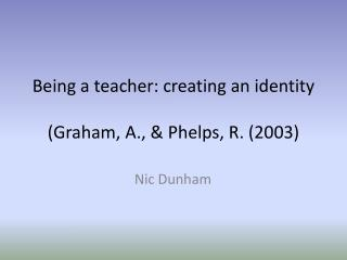 Being a teacher: creating an identity (Graham, A., & Phelps, R. ( 2003)