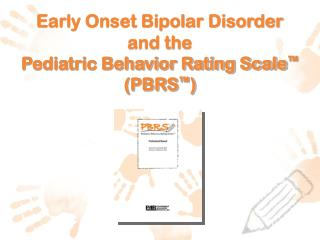 Early Onset Bipolar Disorder and the  Pediatric Behavior Rating Scale ™  (PBRS ™ )