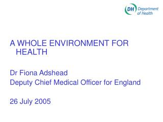 A WHOLE ENVIRONMENT FOR HEALTH Dr Fiona Adshead Deputy Chief Medical Officer for England