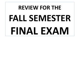 REVIEW FOR THE    FALL SEMESTER   FINAL EXAM