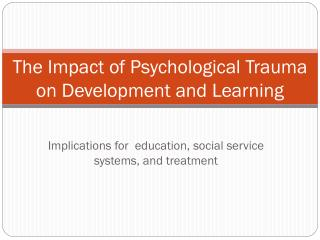 The Impact of Psychological Trauma on Development and Learning