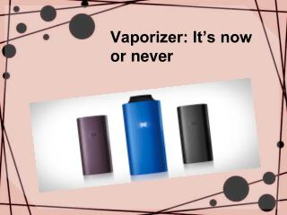 Vaporizer: It's now or never