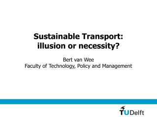 Sustainable Transport:  illusion or necessity? Bert van Wee