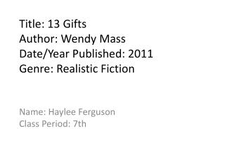 Title: 13 Gifts Author: Wendy Mass Date/Year Published: 2011 Genre: Realistic Fiction