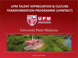 UPM TALENT APPRECIATION & CULTURE TRANSFORMATION PROGRAMME (UPMTACT)