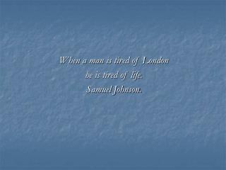 When a man is tired of London  he is tired of life. Samuel Johnson.
