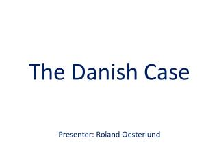 The Danish Case Presenter: Roland  Oesterlund