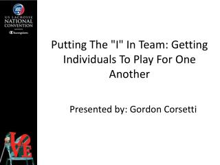 "Putting The ""I"" In Team: Getting Individuals To Play For One Another"