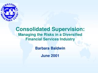 Consolidated Supervision:  Managing the Risks in a Diversified Financial Services Industry  Barbara Baldwin  June 2001