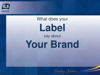 What does your L abel say  about Your Brand