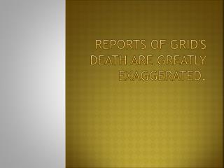 Reports of grid's death are greatly exaggerated .
