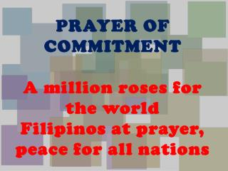 PRAYER OF COMMITMENT A million roses for the world Filipinos at prayer, peace for all nations
