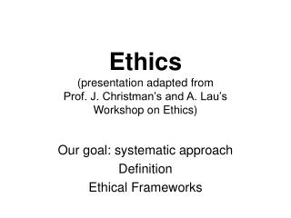 Ethics (presentation adapted from  Prof. J. Christman's and A. Lau's  Workshop on Ethics)