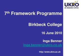 7 th  Framework Programme  Birkbeck College 16 June 2010 Inga Benner inga.benner@ukro.co.uk