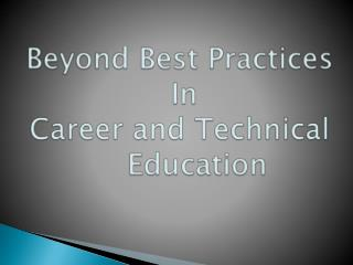 Beyond Best Practices   In  Career and Technical 	Education
