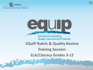 EQuIP  Rubric & Quality Review  Training Session: ELA/Literacy Grades 3-12