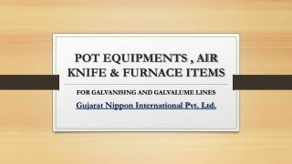 POT EQUIPMENTS , AIR KNIFE & FURNACE ITEMS