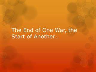 The End of One War, the Start of Another…