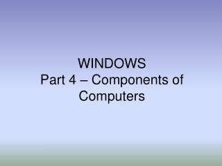 WINDOWS Part 4 – Components of Computers