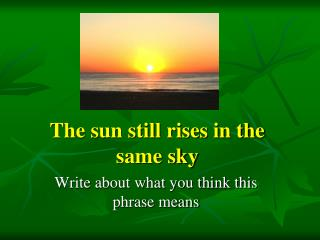 The sun still rises in the same sky