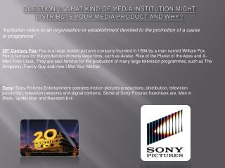 Question 3;  what kind of media institution might distribute your media product and why?