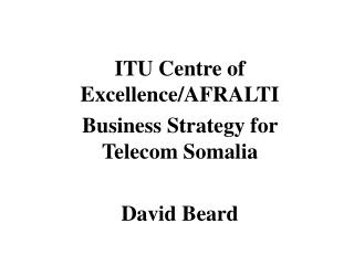ITU Centre of Excellence/AFRALTI Business Strategy for Telecom Somalia David Beard