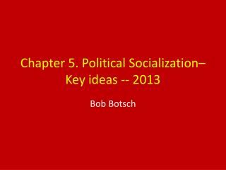 Chapter 5. Political Socialization– Key ideas -- 2013