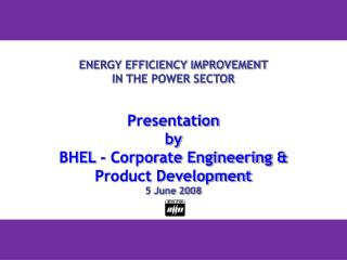 ENERGY EFFICIENCY IMPROVEMENT  IN THE POWER SECTOR   Presentation by  BHEL - Corporate Engineering  Product Development
